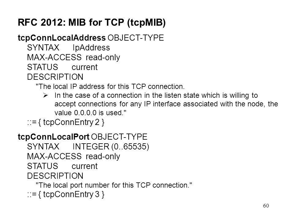 60 RFC 2012: MIB for TCP (tcpMIB) tcpConnLocalAddress OBJECT-TYPE SYNTAX IpAddress MAX-ACCESS read-only STATUS current DESCRIPTION