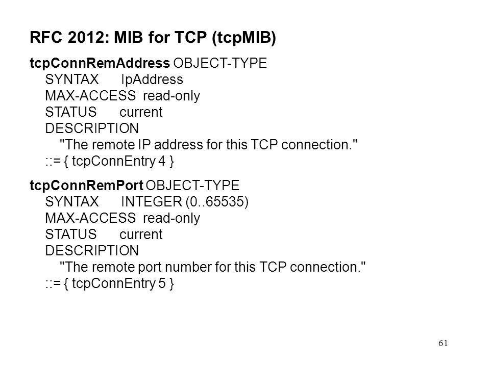61 RFC 2012: MIB for TCP (tcpMIB) tcpConnRemAddress OBJECT-TYPE SYNTAX IpAddress MAX-ACCESS read-only STATUS current DESCRIPTION The remote IP address for this TCP connection. ::= { tcpConnEntry 4 } tcpConnRemPort OBJECT-TYPE SYNTAX INTEGER (0..65535) MAX-ACCESS read-only STATUS current DESCRIPTION The remote port number for this TCP connection. ::= { tcpConnEntry 5 }