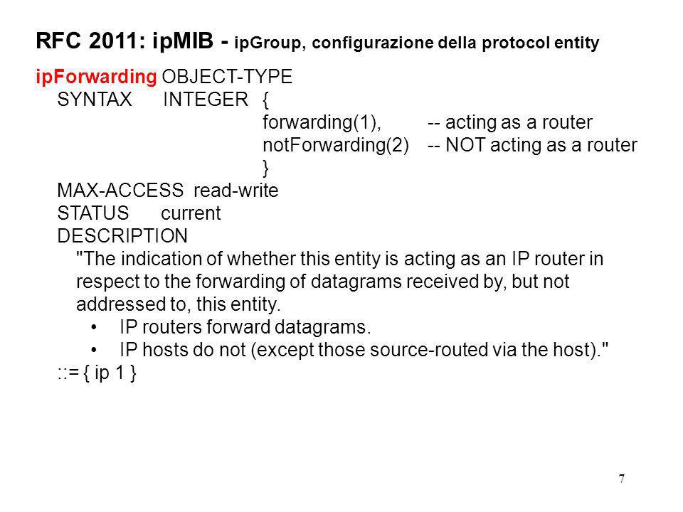 8 RFC 2011: ipMIB - ipGroup, configurazione della protocol entity ipDefaultTTL OBJECT-TYPE SYNTAX INTEGER (1..255) MAX-ACCESS read-write STATUS current DESCRIPTION The default value inserted into the Time-To-Live field of the IP header of datagrams originated at this entity, whenever a TTL value is not supplied by the transport layer protocol. ::= { ip 2 } ipReasmTimeout OBJECT-TYPE SYNTAX Integer32 MAX-ACCESS read-only STATUS current DESCRIPTION The maximum number of seconds which received fragments are held while they are awaiting reassembly at this entity. -- notare che l oggetto e read-only, quindi il parametro non e configurabile -- tramite SNMP ma solo per via locale.