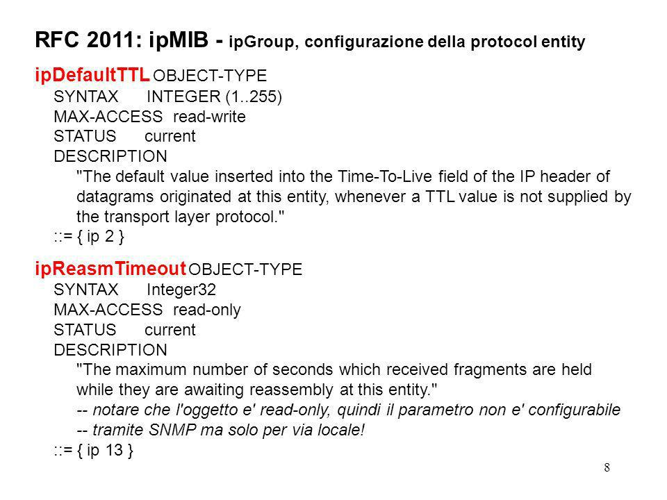 9 RFC 2011: ipMIB - ipGroup, contatori relativi ai datagram ricevuti ipInReceives OBJECT-TYPE SYNTAX Counter32 MAX-ACCESS read-only STATUS current DESCRIPTION The total number of input datagrams received from interfaces, including those received in error. ::= { ip 3 } ipInHdrErrors OBJECT-TYPE SYNTAX Counter32 MAX-ACCESS read-only STATUS current DESCRIPTION The number of input datagrams discarded due to errors in their IP headers, including bad checksums, version number mismatch, other format errors, time-to-live exceeded, errors discovered in processing their IP options, etc. ::= { ip 4 }