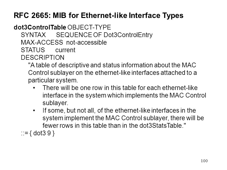 100 RFC 2665: MIB for Ethernet-like Interface Types dot3ControlTable OBJECT-TYPE SYNTAX SEQUENCE OF Dot3ControlEntry MAX-ACCESS not-accessible STATUS