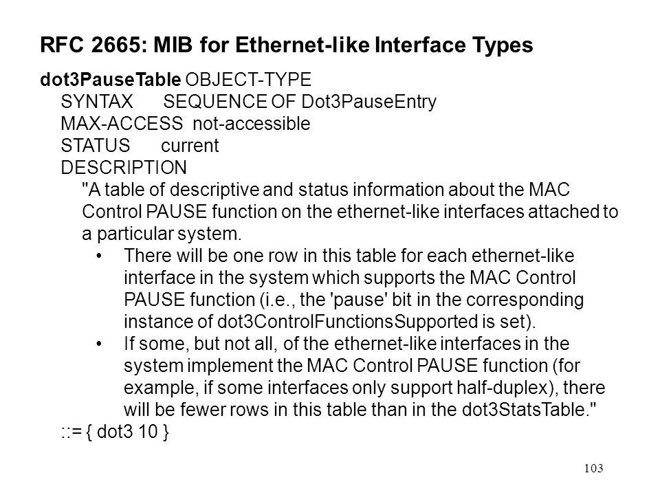 103 RFC 2665: MIB for Ethernet-like Interface Types dot3PauseTable OBJECT-TYPE SYNTAX SEQUENCE OF Dot3PauseEntry MAX-ACCESS not-accessible STATUS current DESCRIPTION A table of descriptive and status information about the MAC Control PAUSE function on the ethernet-like interfaces attached to a particular system.