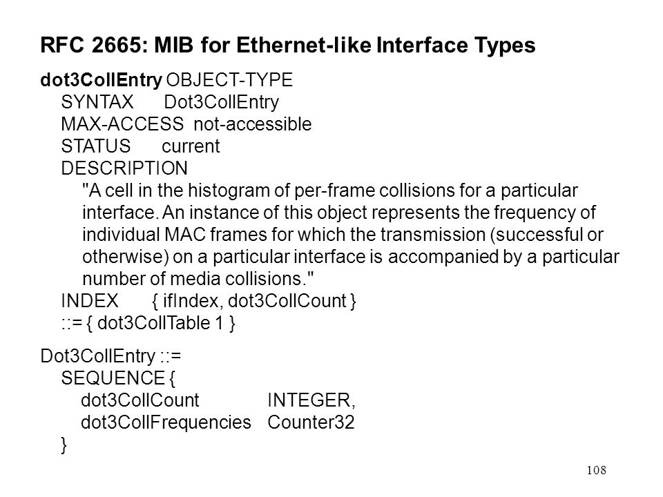 108 RFC 2665: MIB for Ethernet-like Interface Types dot3CollEntry OBJECT-TYPE SYNTAX Dot3CollEntry MAX-ACCESS not-accessible STATUS current DESCRIPTIO