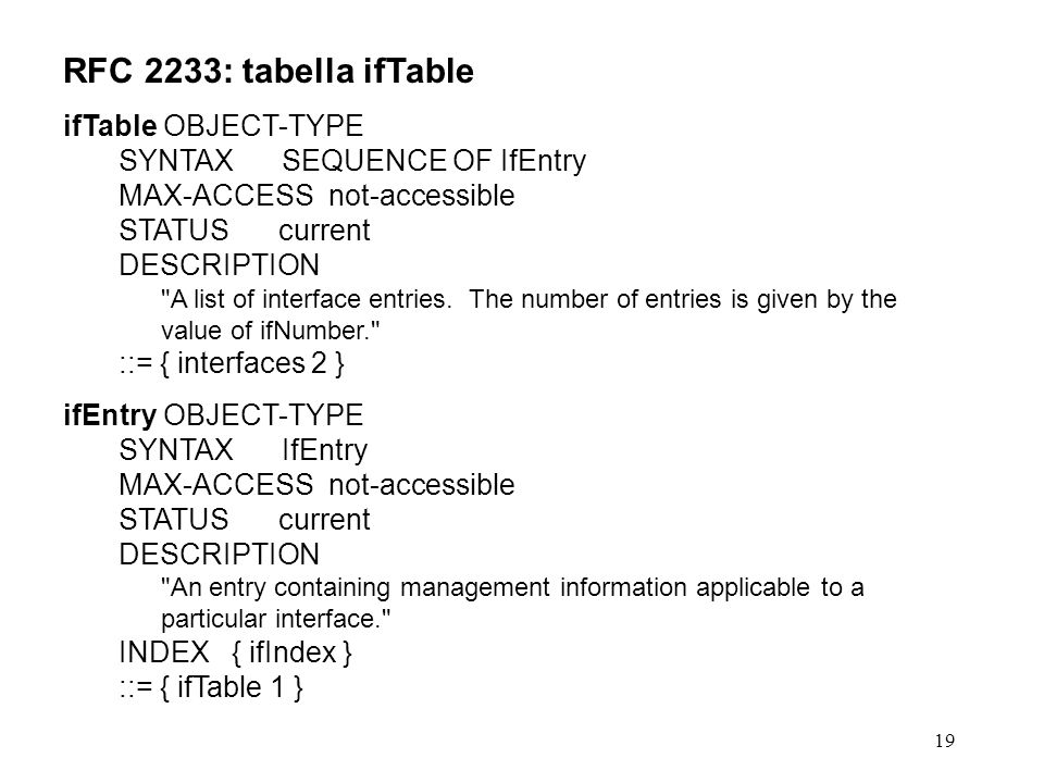 19 RFC 2233: tabella ifTable ifTable OBJECT-TYPE SYNTAX SEQUENCE OF IfEntry MAX-ACCESS not-accessible STATUS current DESCRIPTION