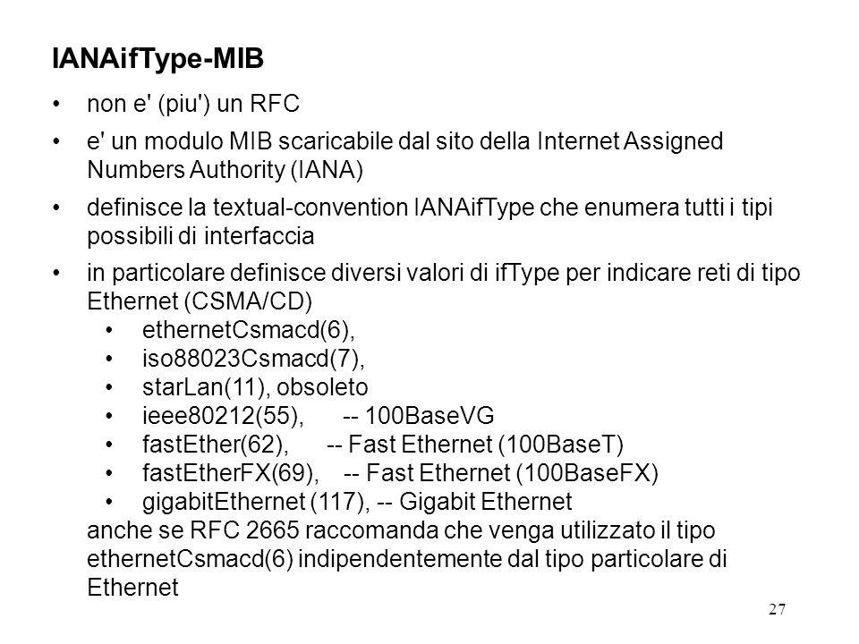 27 IANAifType-MIB non e (piu ) un RFC e un modulo MIB scaricabile dal sito della Internet Assigned Numbers Authority (IANA) definisce la textual-convention IANAifType che enumera tutti i tipi possibili di interfaccia in particolare definisce diversi valori di ifType per indicare reti di tipo Ethernet (CSMA/CD) ethernetCsmacd(6), iso88023Csmacd(7), starLan(11), obsoleto ieee80212(55), -- 100BaseVG fastEther(62), -- Fast Ethernet (100BaseT) fastEtherFX(69), -- Fast Ethernet (100BaseFX) gigabitEthernet (117), -- Gigabit Ethernet anche se RFC 2665 raccomanda che venga utilizzato il tipo ethernetCsmacd(6) indipendentemente dal tipo particolare di Ethernet