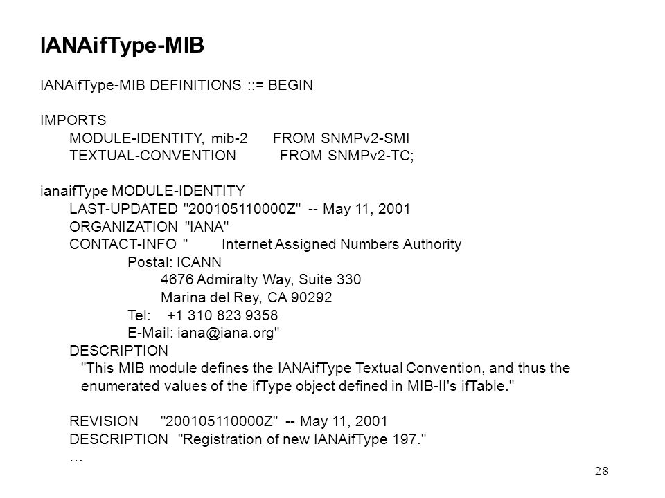 28 IANAifType-MIB IANAifType-MIB DEFINITIONS ::= BEGIN IMPORTS MODULE-IDENTITY, mib-2 FROM SNMPv2-SMI TEXTUAL-CONVENTION FROM SNMPv2-TC; ianaifType MODULE-IDENTITY LAST-UPDATED 200105110000Z -- May 11, 2001 ORGANIZATION IANA CONTACT-INFO Internet Assigned Numbers Authority Postal: ICANN 4676 Admiralty Way, Suite 330 Marina del Rey, CA 90292 Tel: +1 310 823 9358 E-Mail: iana@iana.org DESCRIPTION This MIB module defines the IANAifType Textual Convention, and thus the enumerated values of the ifType object defined in MIB-II s ifTable. REVISION 200105110000Z -- May 11, 2001 DESCRIPTION Registration of new IANAifType 197. …