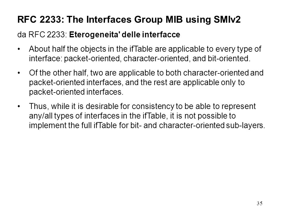 35 RFC 2233: The Interfaces Group MIB using SMIv2 da RFC 2233: Eterogeneita delle interfacce About half the objects in the ifTable are applicable to every type of interface: packet-oriented, character-oriented, and bit-oriented.