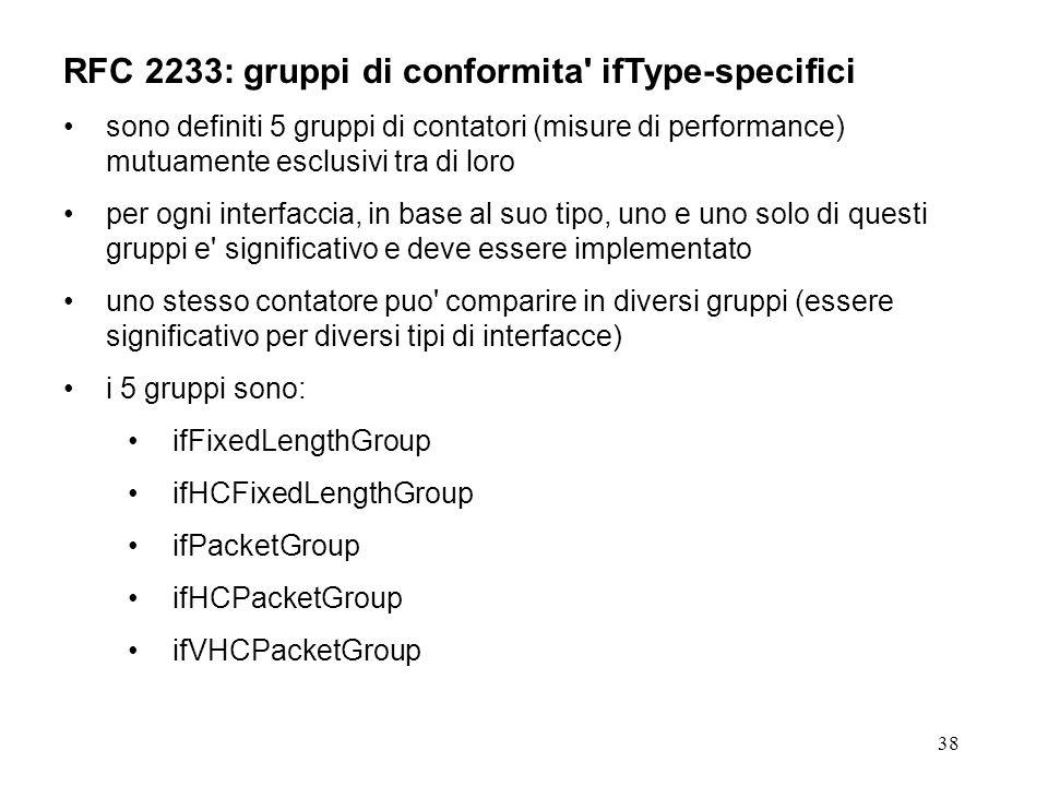 38 RFC 2233: gruppi di conformita ifType-specifici sono definiti 5 gruppi di contatori (misure di performance) mutuamente esclusivi tra di loro per ogni interfaccia, in base al suo tipo, uno e uno solo di questi gruppi e significativo e deve essere implementato uno stesso contatore puo comparire in diversi gruppi (essere significativo per diversi tipi di interfacce) i 5 gruppi sono: ifFixedLengthGroup ifHCFixedLengthGroup ifPacketGroup ifHCPacketGroup ifVHCPacketGroup