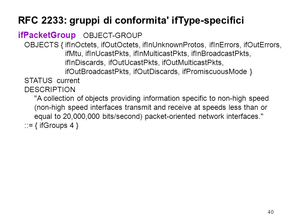 40 RFC 2233: gruppi di conformita ifType-specifici ifPacketGroup OBJECT-GROUP OBJECTS {ifInOctets, ifOutOctets, ifInUnknownProtos, ifInErrors, ifOutErrors, ifMtu, ifInUcastPkts, ifInMulticastPkts, ifInBroadcastPkts, ifInDiscards, ifOutUcastPkts, ifOutMulticastPkts, ifOutBroadcastPkts, ifOutDiscards, ifPromiscuousMode } STATUS current DESCRIPTION A collection of objects providing information specific to non-high speed (non-high speed interfaces transmit and receive at speeds less than or equal to 20,000,000 bits/second) packet-oriented network interfaces. ::= { ifGroups 4 }