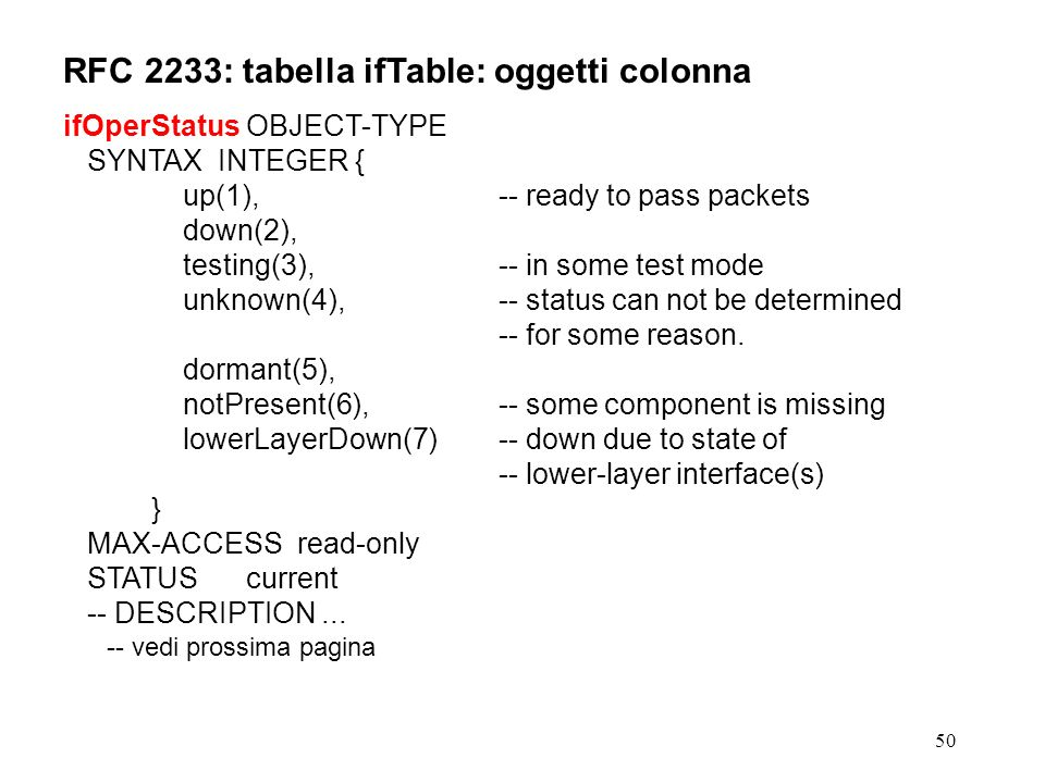 50 RFC 2233: tabella ifTable: oggetti colonna ifOperStatus OBJECT-TYPE SYNTAX INTEGER { up(1), -- ready to pass packets down(2), testing(3),-- in some test mode unknown(4),-- status can not be determined -- for some reason.