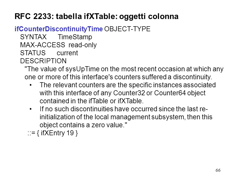 66 RFC 2233: tabella ifXTable: oggetti colonna ifCounterDiscontinuityTime OBJECT-TYPE SYNTAX TimeStamp MAX-ACCESS read-only STATUS current DESCRIPTION The value of sysUpTime on the most recent occasion at which any one or more of this interface s counters suffered a discontinuity.