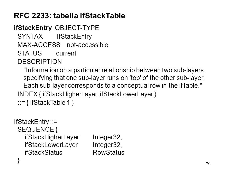 70 RFC 2233: tabella ifStackTable ifStackEntry OBJECT-TYPE SYNTAX IfStackEntry MAX-ACCESS not-accessible STATUS current DESCRIPTION Information on a particular relationship between two sub-layers, specifying that one sub-layer runs on top of the other sub-layer.