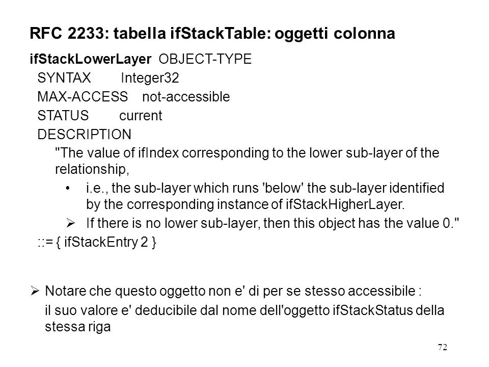 72 RFC 2233: tabella ifStackTable: oggetti colonna ifStackLowerLayer OBJECT-TYPE SYNTAX Integer32 MAX-ACCESS not-accessible STATUS current DESCRIPTION The value of ifIndex corresponding to the lower sub-layer of the relationship, i.e., the sub-layer which runs below the sub-layer identified by the corresponding instance of ifStackHigherLayer.