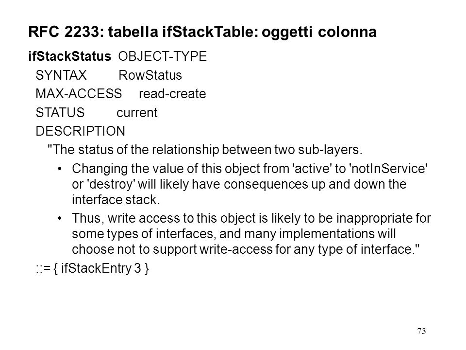 73 RFC 2233: tabella ifStackTable: oggetti colonna ifStackStatus OBJECT-TYPE SYNTAX RowStatus MAX-ACCESS read-create STATUS current DESCRIPTION The status of the relationship between two sub-layers.