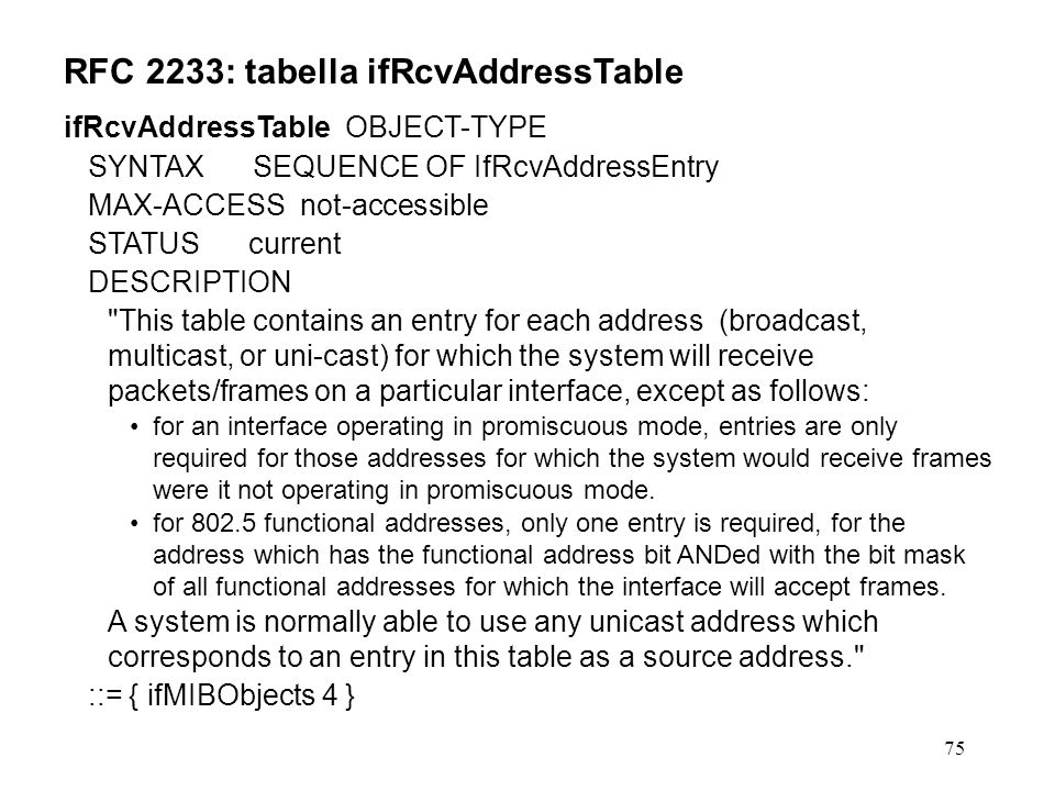 75 RFC 2233: tabella ifRcvAddressTable ifRcvAddressTable OBJECT-TYPE SYNTAX SEQUENCE OF IfRcvAddressEntry MAX-ACCESS not-accessible STATUS current DESCRIPTION This table contains an entry for each address (broadcast, multicast, or uni-cast) for which the system will receive packets/frames on a particular interface, except as follows: for an interface operating in promiscuous mode, entries are only required for those addresses for which the system would receive frames were it not operating in promiscuous mode.