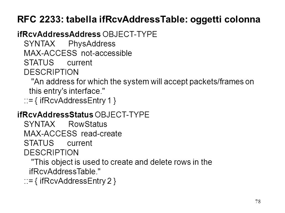 78 RFC 2233: tabella ifRcvAddressTable: oggetti colonna ifRcvAddressAddress OBJECT-TYPE SYNTAX PhysAddress MAX-ACCESS not-accessible STATUS current DESCRIPTION An address for which the system will accept packets/frames on this entry s interface. ::= { ifRcvAddressEntry 1 } ifRcvAddressStatus OBJECT-TYPE SYNTAX RowStatus MAX-ACCESS read-create STATUS current DESCRIPTION This object is used to create and delete rows in the ifRcvAddressTable. ::= { ifRcvAddressEntry 2 }