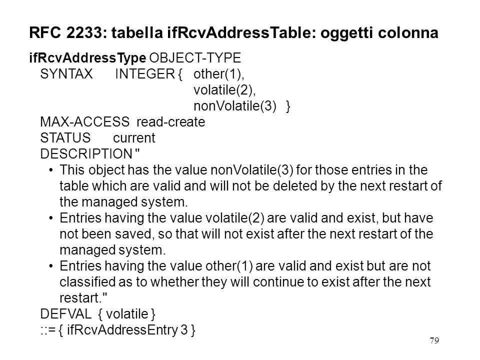 79 RFC 2233: tabella ifRcvAddressTable: oggetti colonna ifRcvAddressType OBJECT-TYPE SYNTAX INTEGER {other(1), volatile(2), nonVolatile(3) } MAX-ACCESS read-create STATUS current DESCRIPTION This object has the value nonVolatile(3) for those entries in the table which are valid and will not be deleted by the next restart of the managed system.