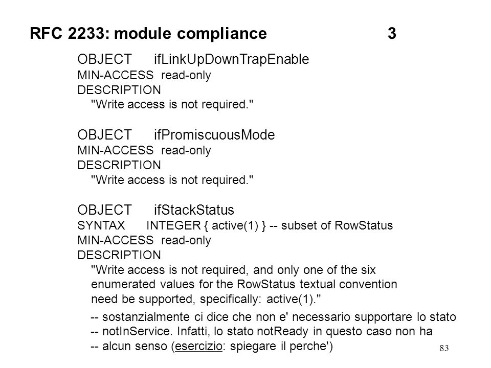 83 RFC 2233: module compliance3 OBJECT ifLinkUpDownTrapEnable MIN-ACCESS read-only DESCRIPTION Write access is not required. OBJECT ifPromiscuousMode MIN-ACCESS read-only DESCRIPTION Write access is not required. OBJECT ifStackStatus SYNTAX INTEGER { active(1) } -- subset of RowStatus MIN-ACCESS read-only DESCRIPTION Write access is not required, and only one of the six enumerated values for the RowStatus textual convention need be supported, specifically: active(1). -- sostanzialmente ci dice che non e necessario supportare lo stato -- notInService.