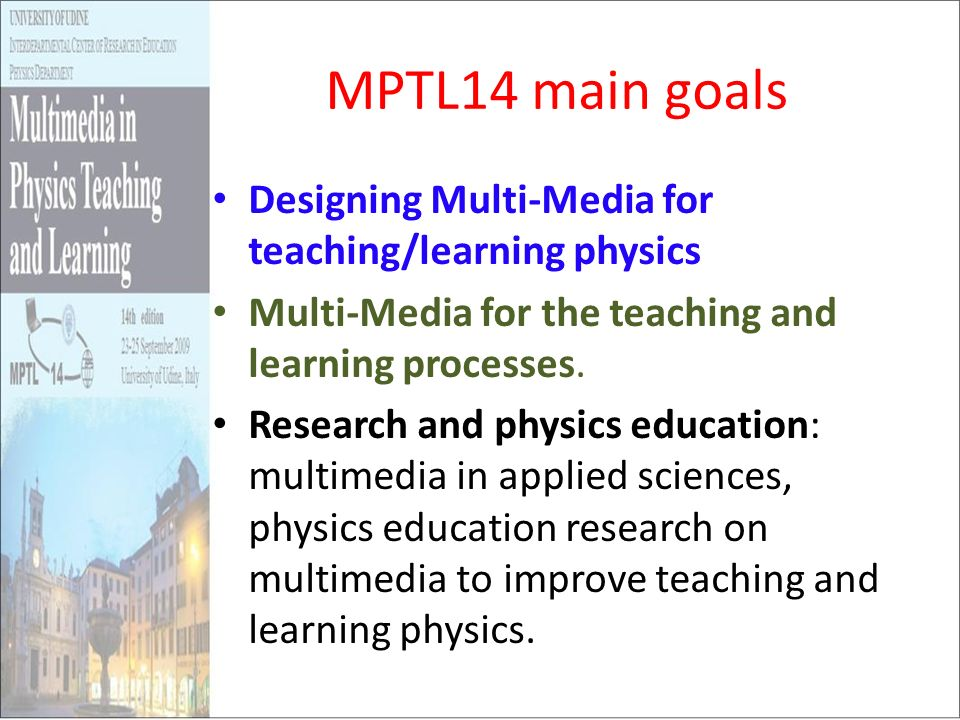 MPTL14 main goals Designing Multi-Media for teaching/learning physics Multi-Media for the teaching and learning processes. Research and physics educat