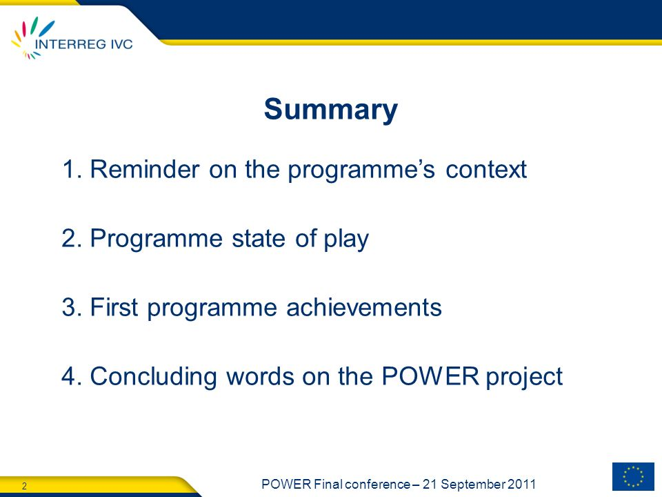 2 POWER Final conference – 21 September 2011 Summary 1. Reminder on the programmes context 2. Programme state of play 3. First programme achievements