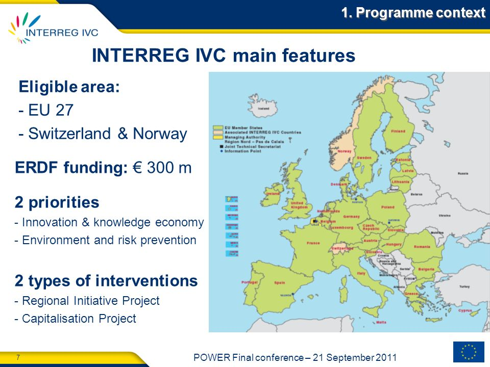7 POWER Final conference – 21 September 2011 7 INTERREG IVC main features ERDF funding: 300 m Eligible area: - EU 27 - Switzerland & Norway 2 prioriti