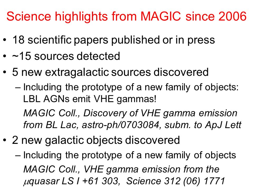 Science highlights from MAGIC since 2006 18 scientific papers published or in press ~15 sources detected 5 new extragalactic sources discovered –Including the prototype of a new family of objects: LBL AGNs emit VHE gammas.