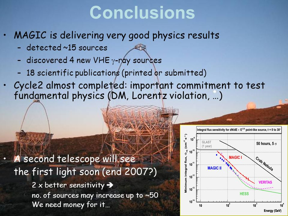 Conclusions MAGIC is delivering very good physics results –detected ~15 sources –discovered 4 new VHE -ray sources –18 scientific publications (printed or submitted) Cycle2 almost completed: important commitment to test fundamental physics (DM, Lorentz violation, …) A second telescope will see the first light soon (end 2007 ) 2 x better sensitivity no.