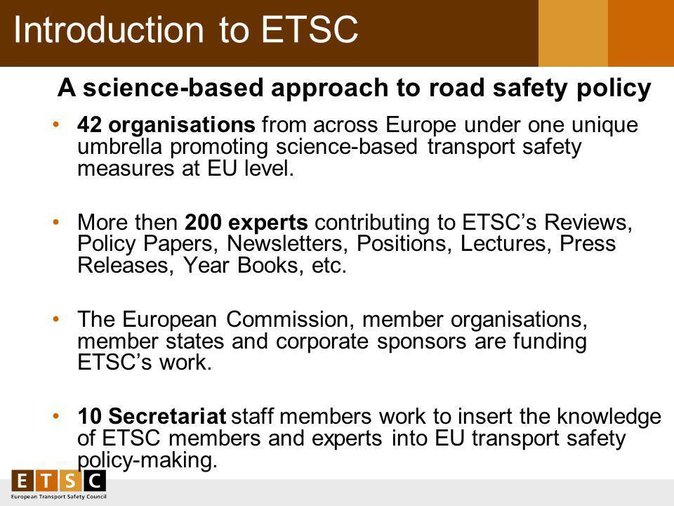 Introduction to ETSC 42 organisations from across Europe under one unique umbrella promoting science-based transport safety measures at EU level.