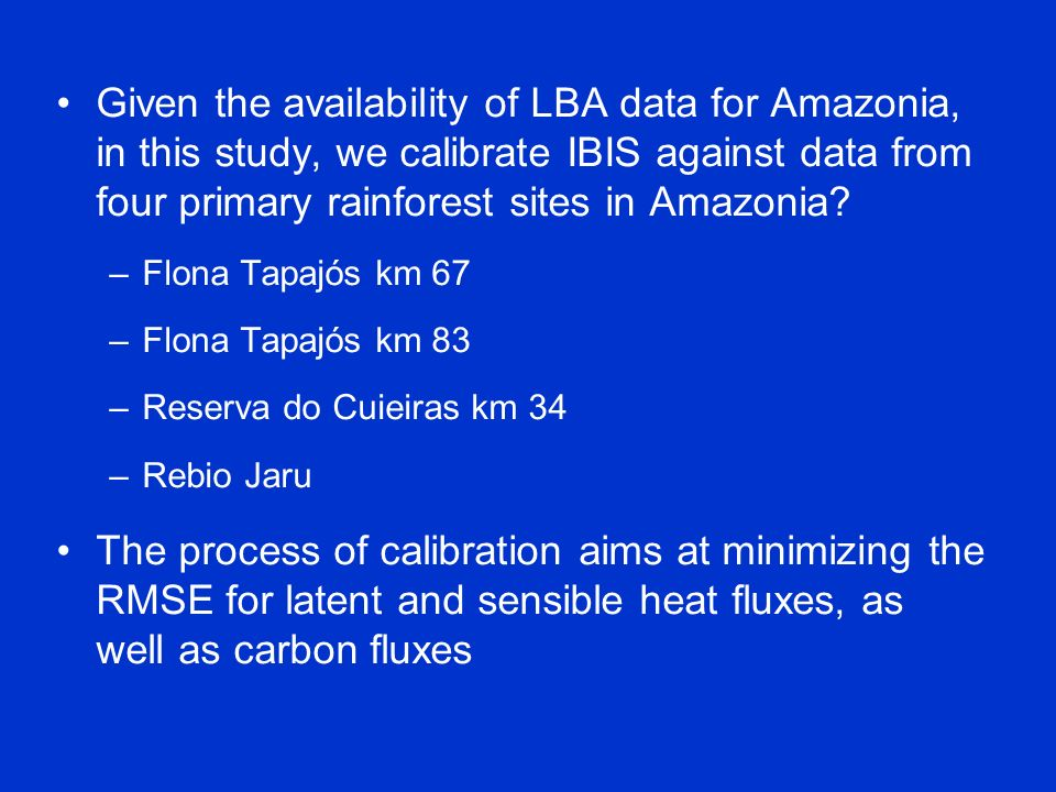 Given the availability of LBA data for Amazonia, in this study, we calibrate IBIS against data from four primary rainforest sites in Amazonia? –Flona