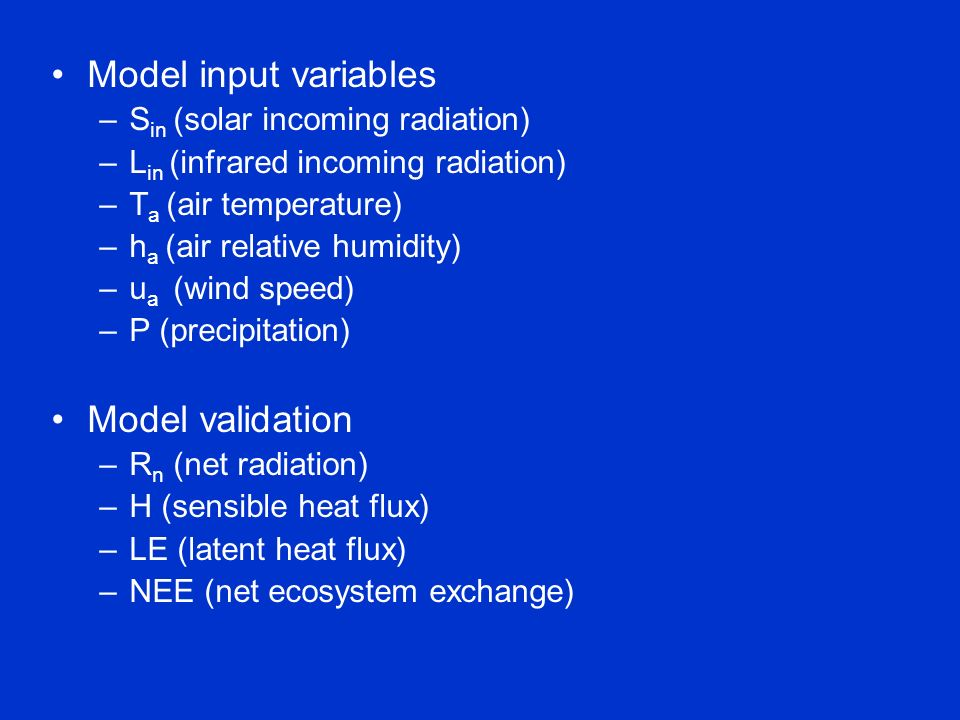 Model input variables –S in (solar incoming radiation) –L in (infrared incoming radiation) –T a (air temperature) –h a (air relative humidity) –u a (wind speed) –P (precipitation) Model validation –R n (net radiation) –H (sensible heat flux) –LE (latent heat flux) –NEE (net ecosystem exchange)