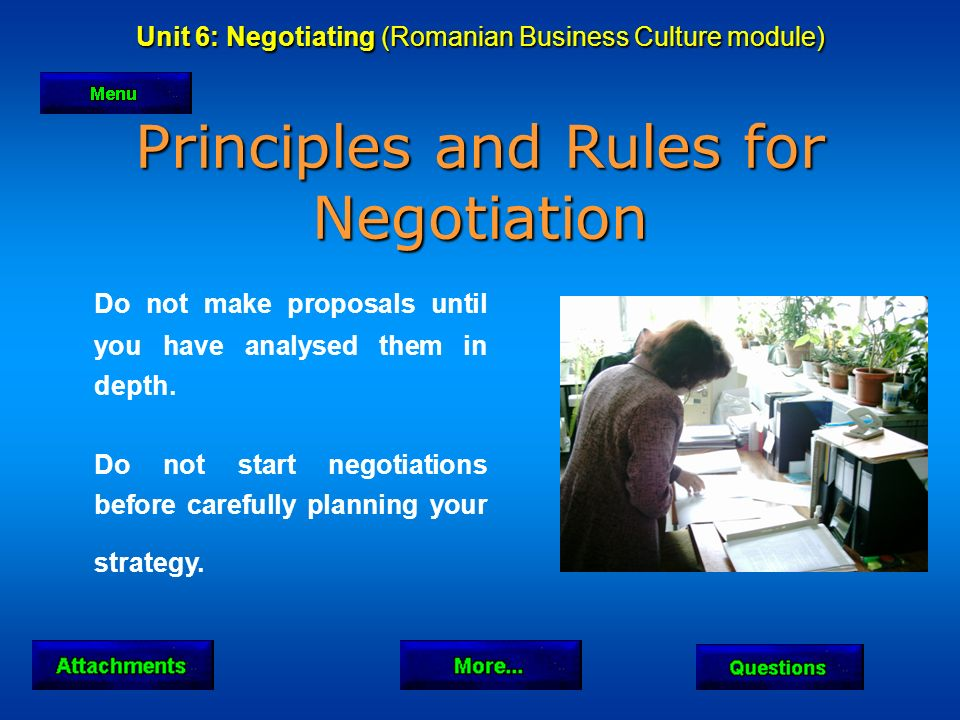 Unit 6: Negotiating (Romanian Business Culture module) Principles and Rules for Negotiation Do not make proposals until you have analysed them in depth.