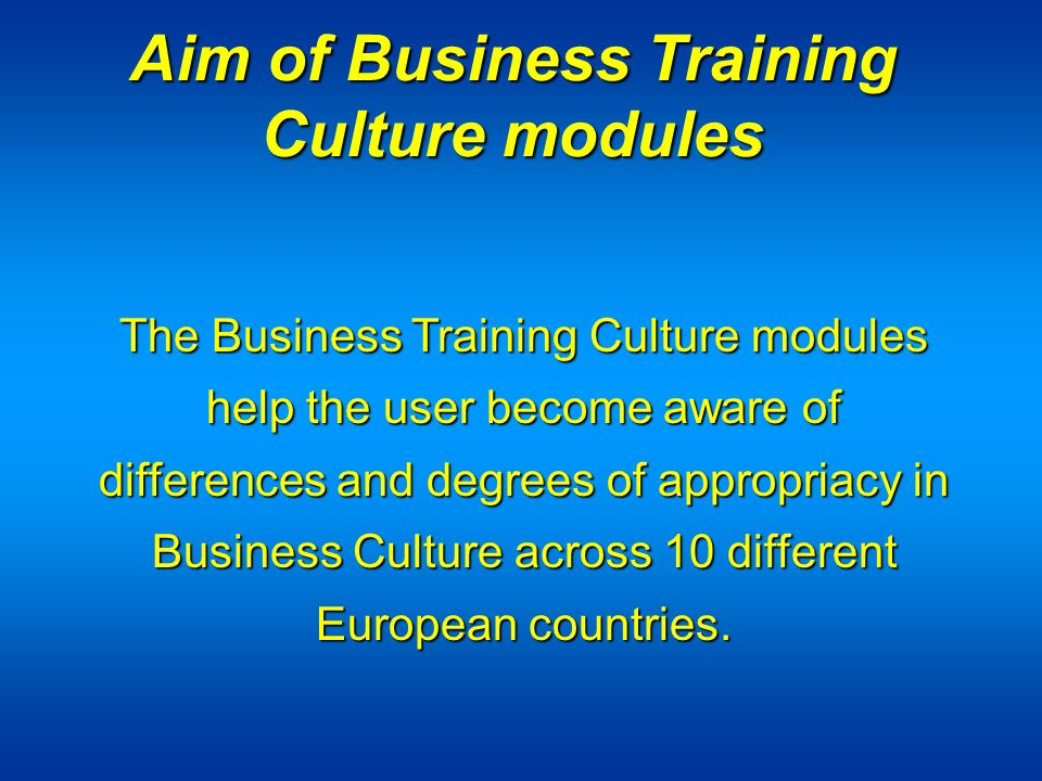 Aim of Business Training Culture modules The Business Training Culture modules help the user become aware of differences and degrees of appropriacy in Business Culture across 10 different European countries.