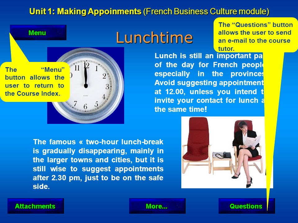 Unit 1: Making Appoinments (French Business Culture module) Lunchtime Lunchtime The famous « two-hour lunch-break is gradually disappearing, mainly in the larger towns and cities, but it is still wise to suggest appointments after 2.30 pm, just to be on the safe side.