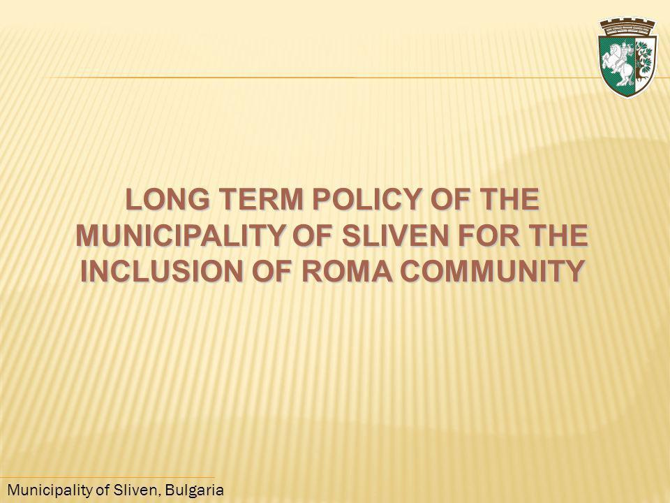 Municipality of Sliven, Bulgaria LONG TERM POLICY OF THE MUNICIPALITY OF SLIVEN FOR THE INCLUSION OF ROMA COMMUNITY