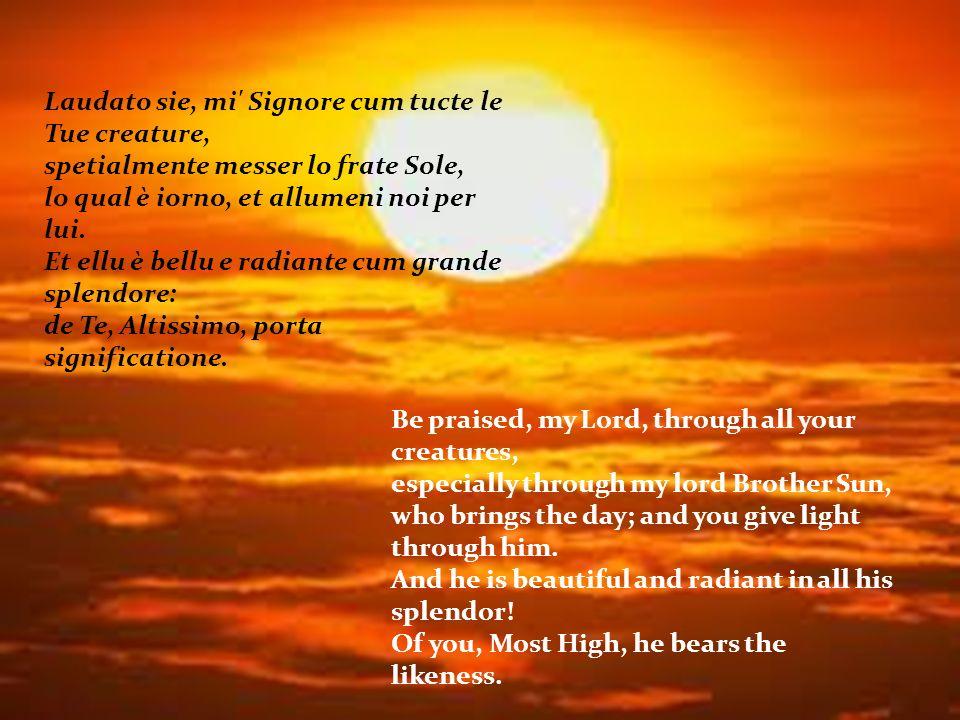 Laudato sie, mi Signore cum tucte le Tue creature, spetialmente messer lo frate Sole, lo qual è iorno, et allumeni noi per lui.