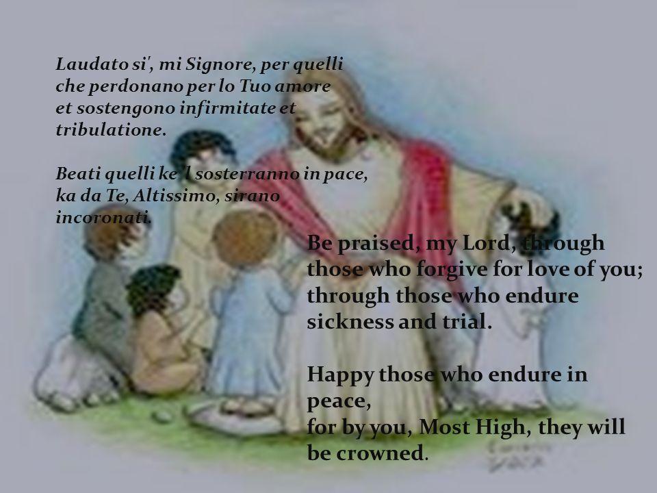 Laudato si , mi Signore, per quelli che perdonano per lo Tuo amore et sostengono infirmitate et tribulatione.