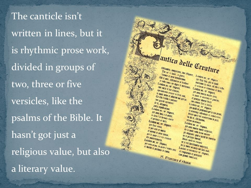 The canticle isnt written in lines, but it is rhythmic prose work, divided in groups of two, three or five versicles, like the psalms of the Bible.