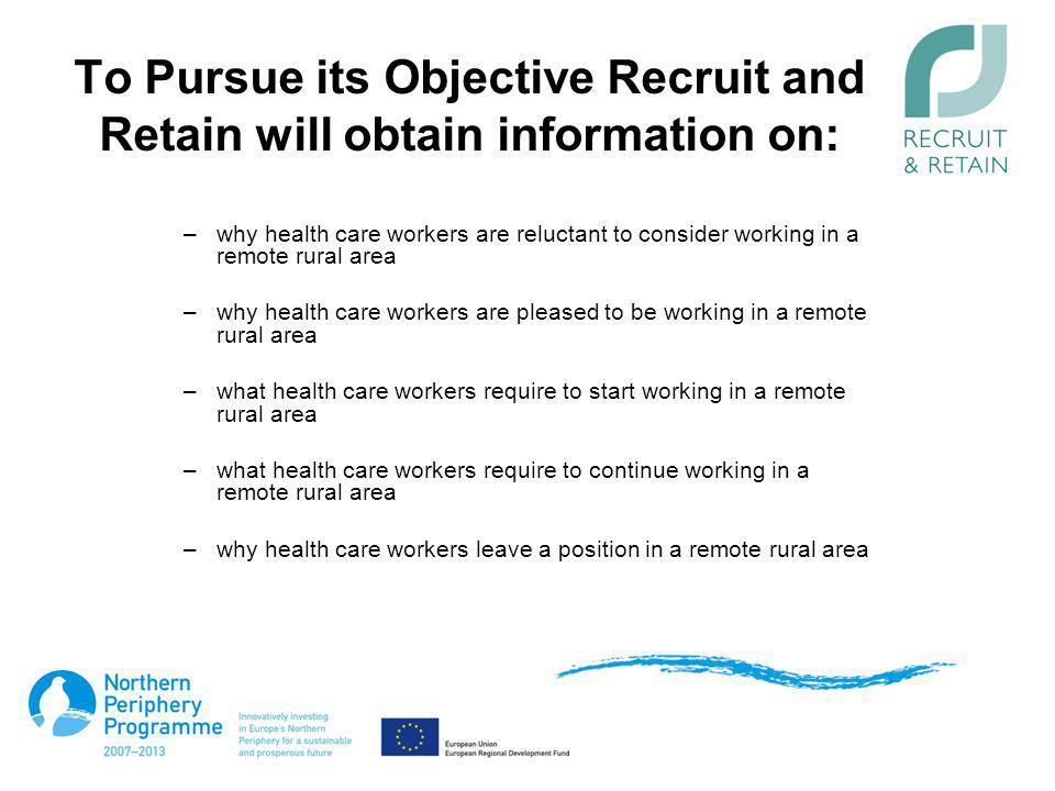 To Pursue its Objective Recruit and Retain will obtain information on: –why health care workers are reluctant to consider working in a remote rural ar