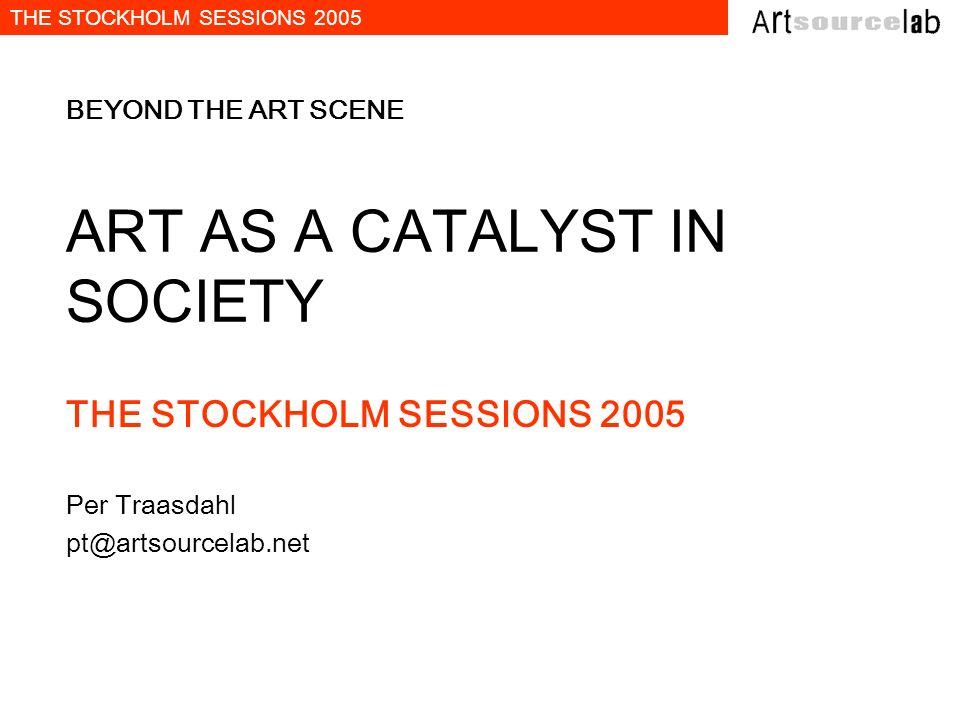 THE STOCKHOLM SESSIONS 2005 BEYOND THE ART SCENE ART AS A CATALYST IN SOCIETY THE STOCKHOLM SESSIONS 2005 Per Traasdahl pt@artsourcelab.net