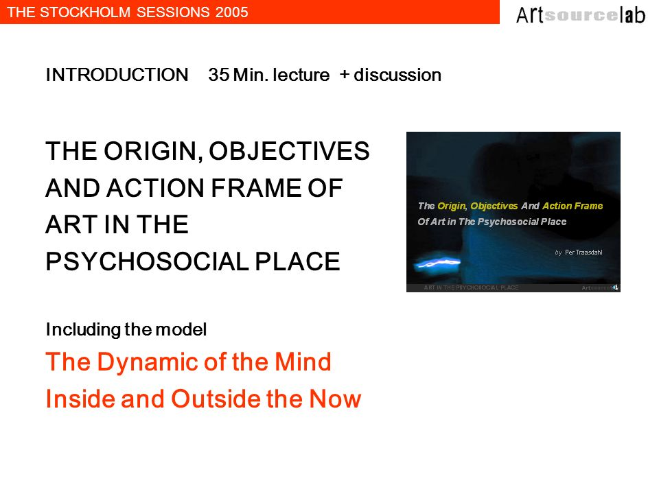 THE STOCKHOLM SESSIONS 2005 INTRODUCTION 35 Min. lecture + discussion THE ORIGIN, OBJECTIVES AND ACTION FRAME OF ART IN THE PSYCHOSOCIAL PLACE Includi