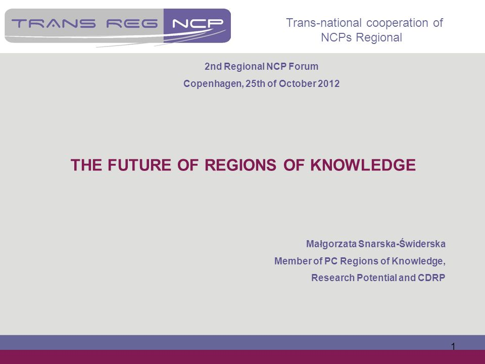 Trans-national cooperation of NCPs Regional 1 THE FUTURE OF REGIONS OF KNOWLEDGE Małgorzata Snarska-Świderska Member of PC Regions of Knowledge, Resea