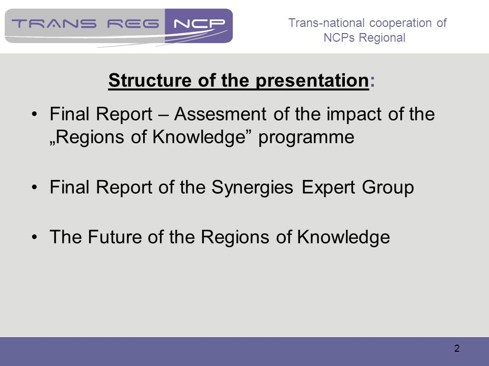 Trans-national cooperation of NCPs Regional 2 Structure of the presentation: Final Report – Assesment of the impact of the Regions of Knowledge progra