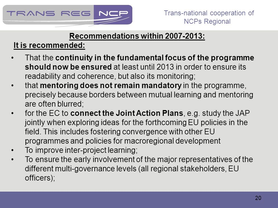 Trans-national cooperation of NCPs Regional 20 Recommendations within 2007-2013: It is recommended: That the continuity in the fundamental focus of th