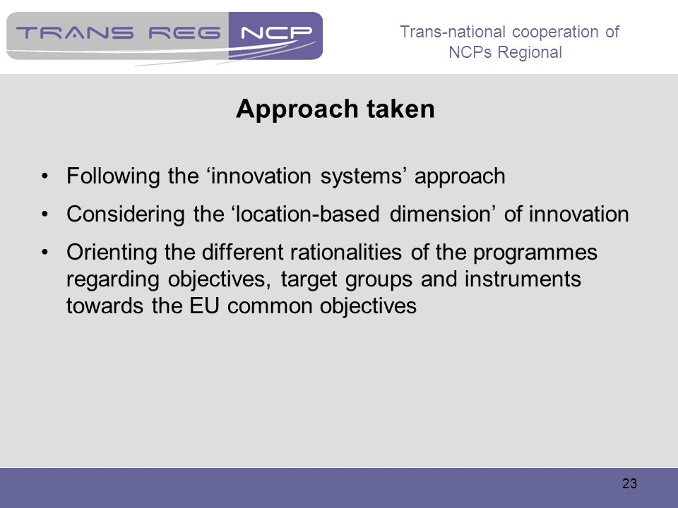 Trans-national cooperation of NCPs Regional 23 Approach taken Following the innovation systems approach Considering the location-based dimension of in