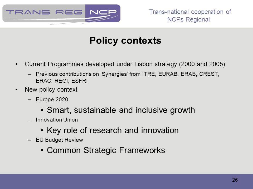 Trans-national cooperation of NCPs Regional 26 Policy contexts Current Programmes developed under Lisbon strategy (2000 and 2005) –Previous contributi