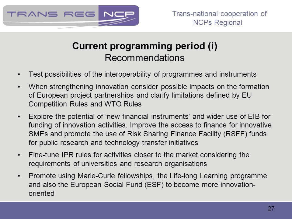 Trans-national cooperation of NCPs Regional 27 Current programming period (i) Recommendations Test possibilities of the interoperability of programmes