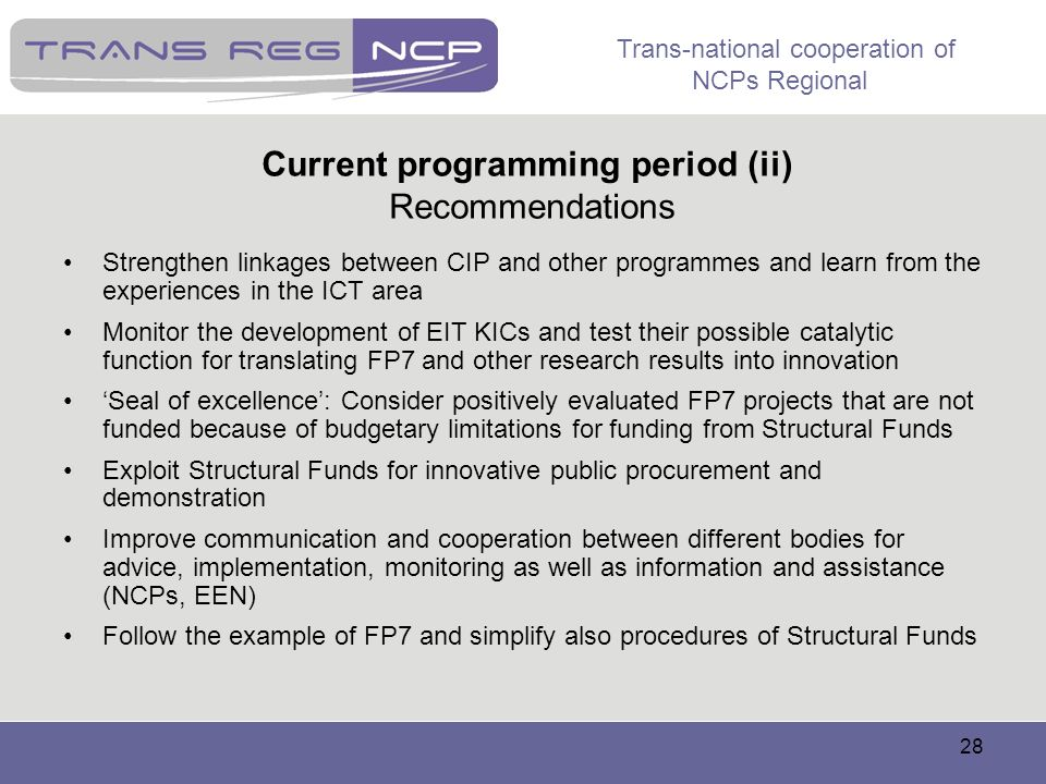 Trans-national cooperation of NCPs Regional 28 Current programming period (ii) Recommendations Strengthen linkages between CIP and other programmes an
