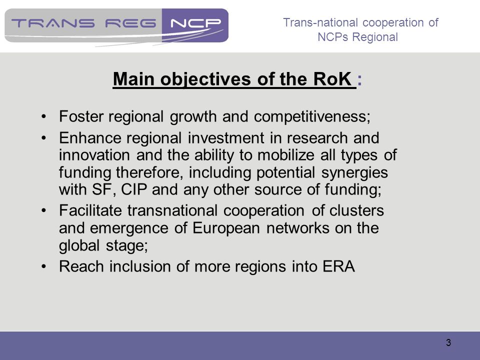 Trans-national cooperation of NCPs Regional 3 Main objectives of the RoK : Foster regional growth and competitiveness; Enhance regional investment in