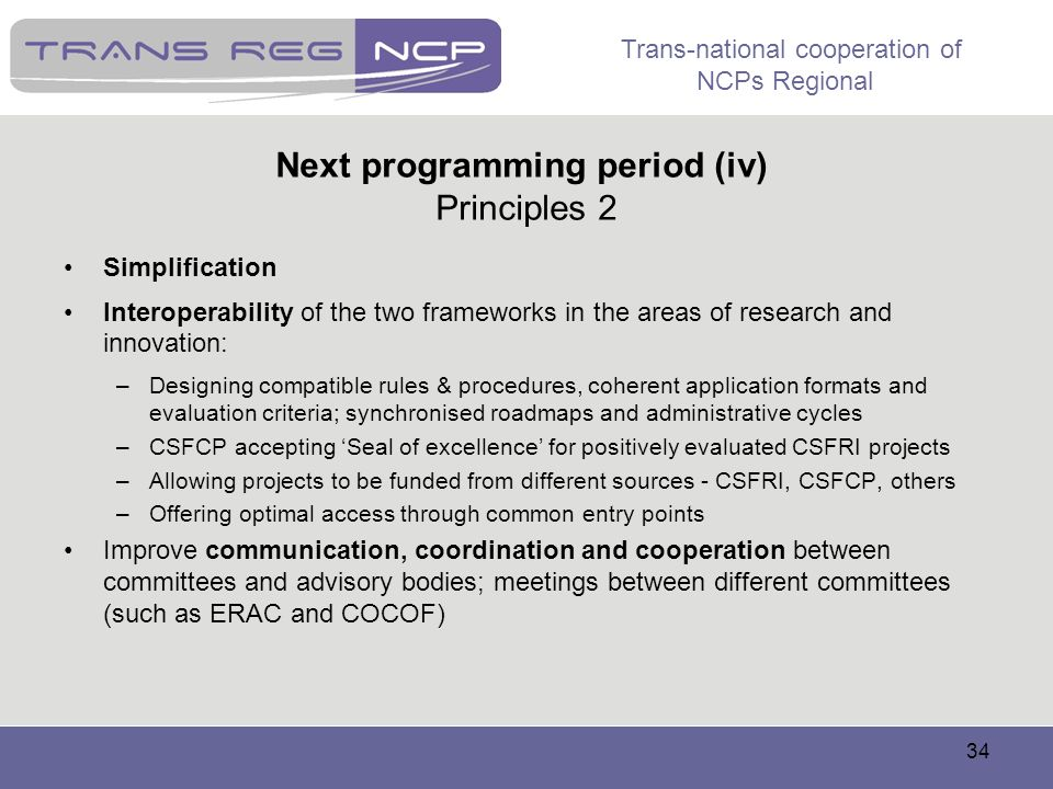 Trans-national cooperation of NCPs Regional 34 Next programming period (iv) Principles 2 Simplification Interoperability of the two frameworks in the