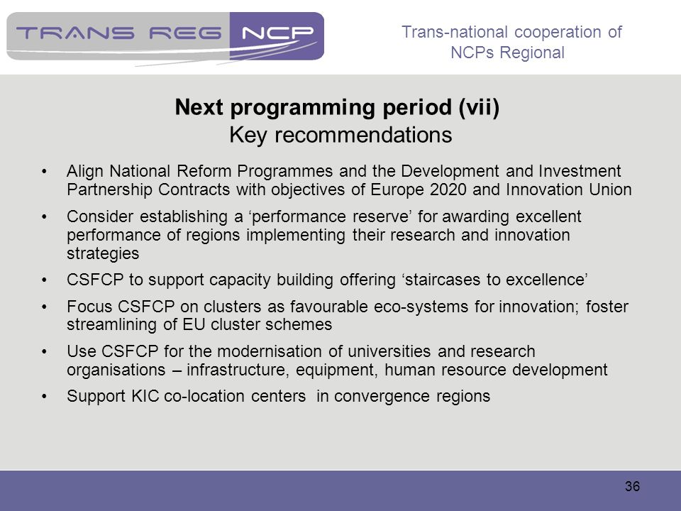 Trans-national cooperation of NCPs Regional 36 Next programming period (vii) Key recommendations Align National Reform Programmes and the Development